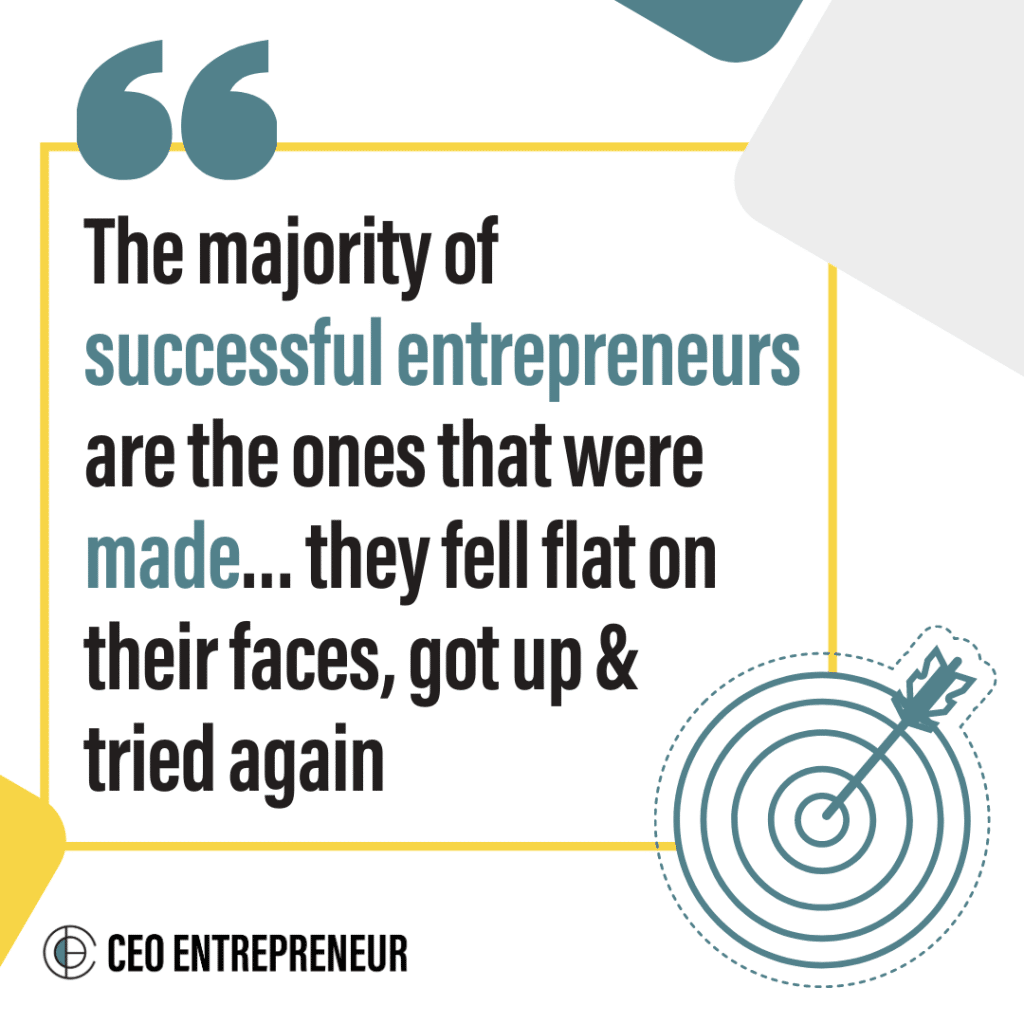The majority of successful entrepreneurs are the ones that were made... they fell flat on their faces, got up & tried again