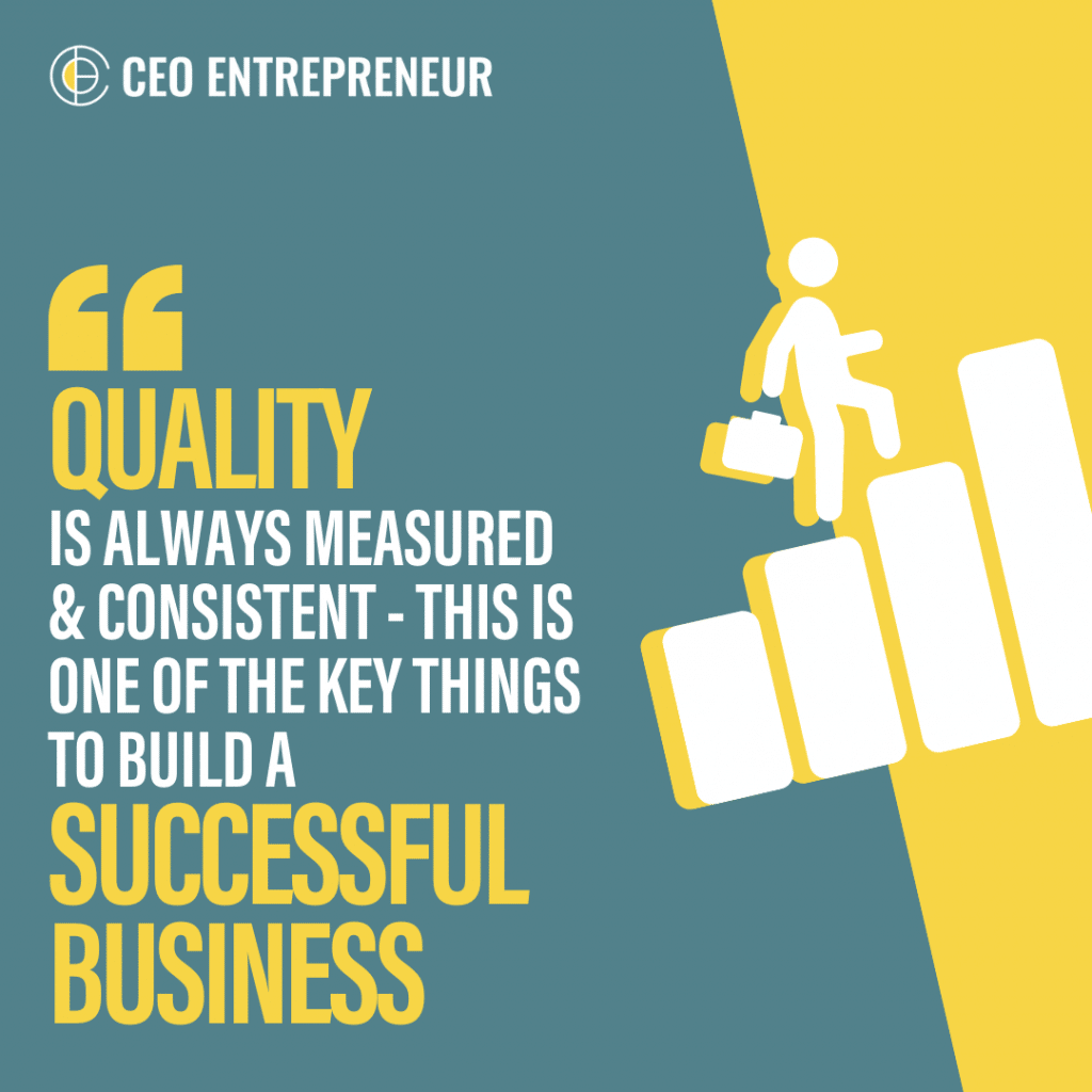 """Quality is always measured & consistent - this is one of the key things to build a successful business"""
