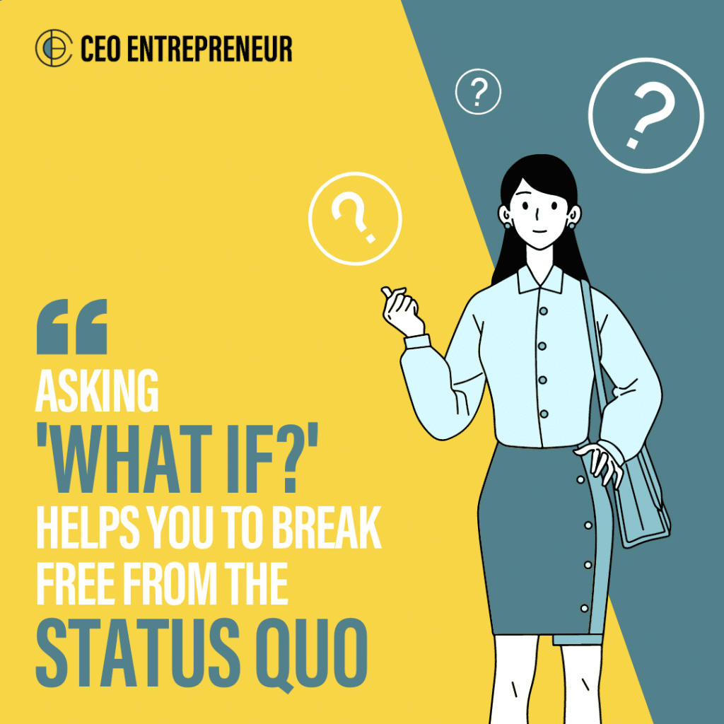 """""""Asking 'what if?' helps you to break free from the status quo"""""""